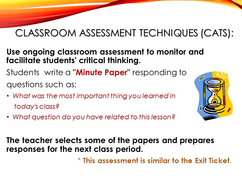 CLASSROOM ASSESSMENT TECHNIQUES (CATS): Use ongoing classroom assessment to monitor and facilitate students critical thinking.