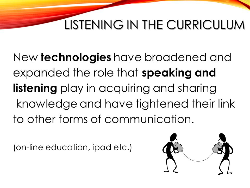 LISTENING IN THE CURRICULUM New technologies have broadened and expanded the role that speaking and listening play in acquiring and sharing knowledge and have tightened their link to other forms of communication.