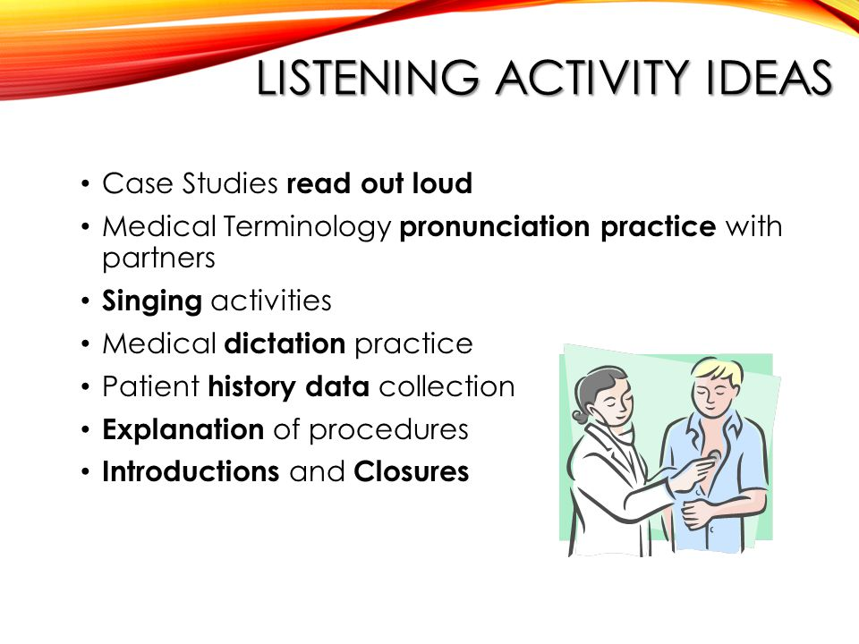 LISTENING ACTIVITY IDEAS Case Studies read out loud Medical Terminology pronunciation practice with partners Singing activities Medical dictation practice Patient history data collection Explanation of procedures Introductions and Closures