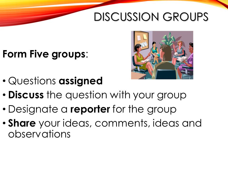DISCUSSION GROUPS Form Five groups : Questions assigned Discuss the question with your group Designate a reporter for the group Share your ideas, comments, ideas and observations