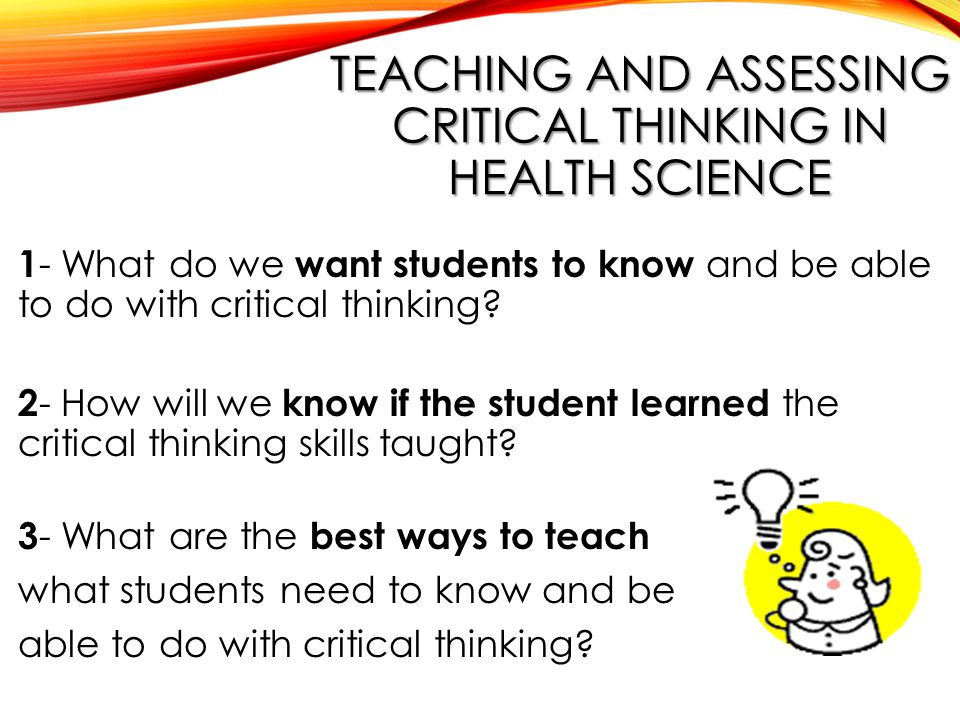 TEACHING AND ASSESSING CRITICAL THINKING IN HEALTH SCIENCE 1 - What do we want students to know and be able to do with critical thinking.
