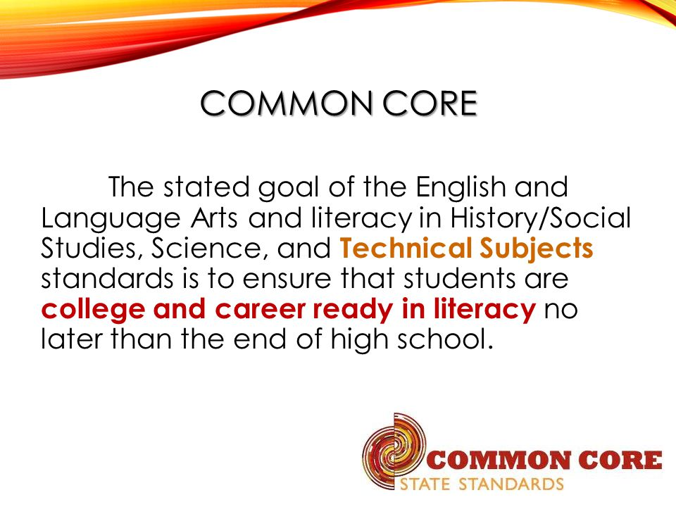 COMMON CORE The stated goal of the English and Language Arts and literacy in History/Social Studies, Science, and Technical Subjects standards is to ensure that students are college and career ready in literacy no later than the end of high school.