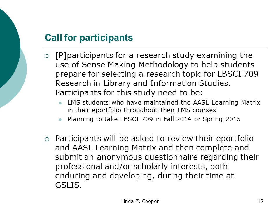 Call for participants  [P]participants for a research study examining the use of Sense Making Methodology to help students prepare for selecting a research topic for LBSCI 709 Research in Library and Information Studies.