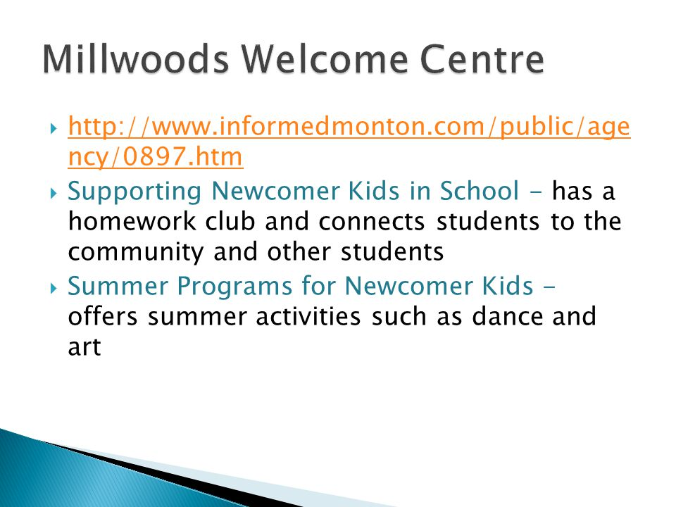  http://www.informedmonton.com/public/age ncy/0897.htm http://www.informedmonton.com/public/age ncy/0897.htm  Supporting Newcomer Kids in School - has a homework club and connects students to the community and other students  Summer Programs for Newcomer Kids - offers summer activities such as dance and art