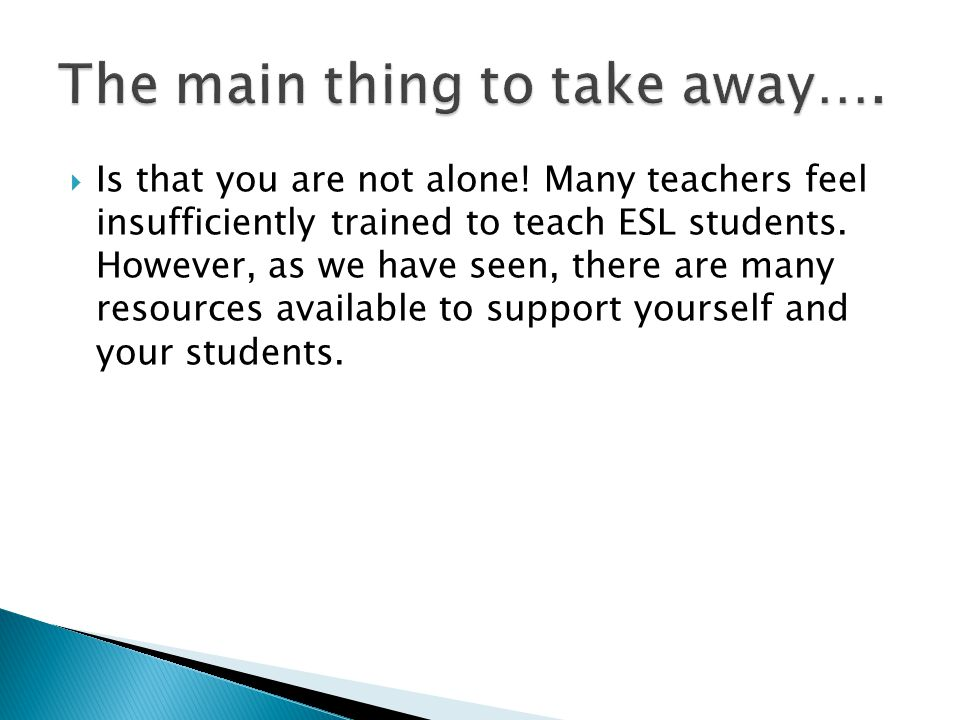  Is that you are not alone! Many teachers feel insufficiently trained to teach ESL students. However, as we have seen, there are many resources avail
