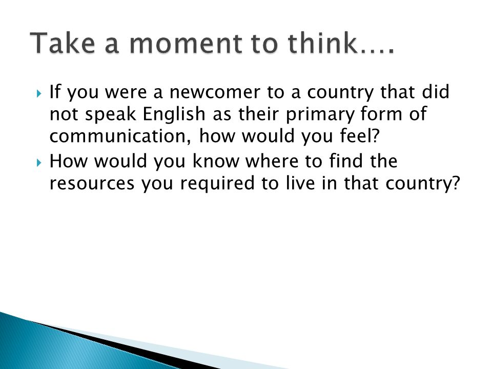  If you were a newcomer to a country that did not speak English as their primary form of communication, how would you feel?  How would you know wher