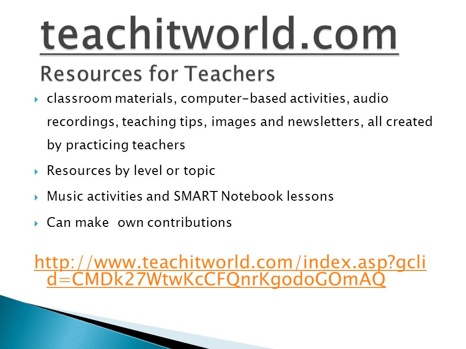  classroom materials, computer-based activities, audio recordings, teaching tips, images and newsletters, all created by practicing teachers  Resources by level or topic  Music activities and SMART Notebook lessons  Can make own contributions http://www.teachitworld.com/index.asp gcli d=CMDk27WtwKcCFQnrKgodoGOmAQ