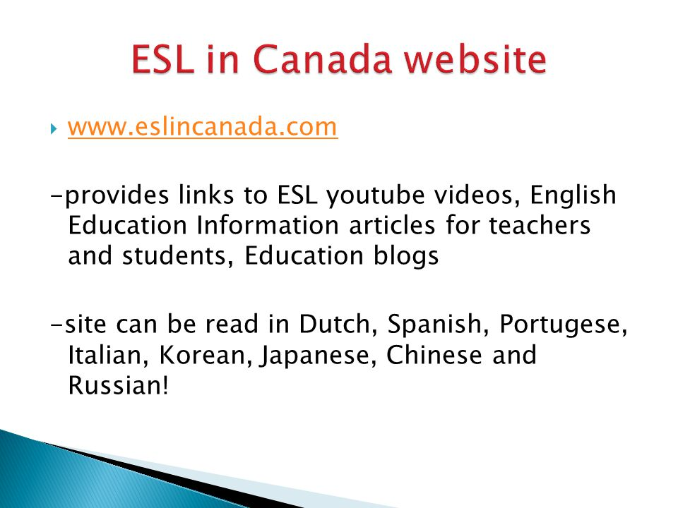  www.eslincanada.com www.eslincanada.com -provides links to ESL youtube videos, English Education Information articles for teachers and students, Education blogs -site can be read in Dutch, Spanish, Portugese, Italian, Korean, Japanese, Chinese and Russian!