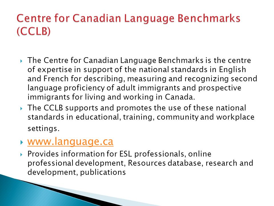  The Centre for Canadian Language Benchmarks is the centre of expertise in support of the national standards in English and French for describing, measuring and recognizing second language proficiency of adult immigrants and prospective immigrants for living and working in Canada.