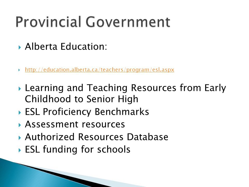 Alberta Education:  http://education.alberta.ca/teachers/program/esl.aspx http://education.alberta.ca/teachers/program/esl.aspx  Learning and Teaching Resources from Early Childhood to Senior High  ESL Proficiency Benchmarks  Assessment resources  Authorized Resources Database  ESL funding for schools