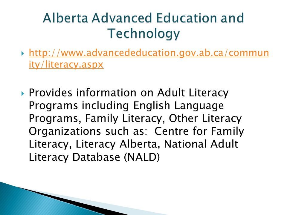  http://www.advancededucation.gov.ab.ca/commun ity/literacy.aspx http://www.advancededucation.gov.ab.ca/commun ity/literacy.aspx  Provides information on Adult Literacy Programs including English Language Programs, Family Literacy, Other Literacy Organizations such as: Centre for Family Literacy, Literacy Alberta, National Adult Literacy Database (NALD)