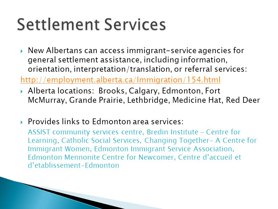  New Albertans can access immigrant-service agencies for general settlement assistance, including information, orientation, interpretation/translation, or referral services: http://employment.alberta.ca/Immigration/154.html  Alberta locations: Brooks, Calgary, Edmonton, Fort McMurray, Grande Prairie, Lethbridge, Medicine Hat, Red Deer  Provides links to Edmonton area services: ASSIST community services centre, Bredin Institute – Centre for Learning, Catholic Social Services, Changing Together- A Centre for Immigrant Women, Edmonton Immigrant Service Association, Edmonton Mennonite Centre for Newcomer, Centre d'accueil et d'etablissement-Edmonton