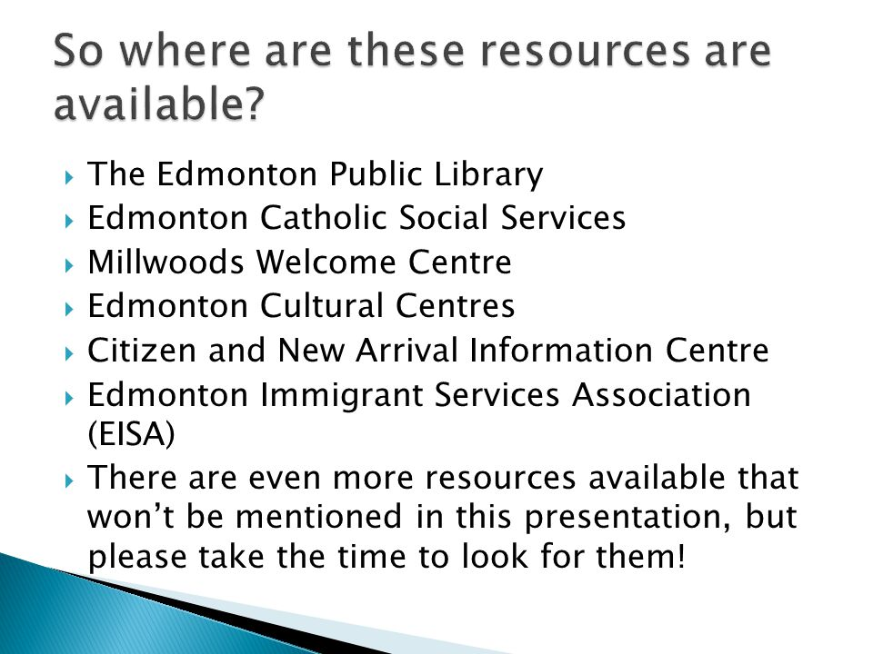  The Edmonton Public Library  Edmonton Catholic Social Services  Millwoods Welcome Centre  Edmonton Cultural Centres  Citizen and New Arrival Information Centre  Edmonton Immigrant Services Association (EISA)  There are even more resources available that won't be mentioned in this presentation, but please take the time to look for them!