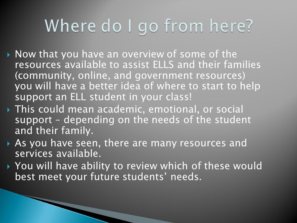  Now that you have an overview of some of the resources available to assist ELLS and their families (community, online, and government resources) you