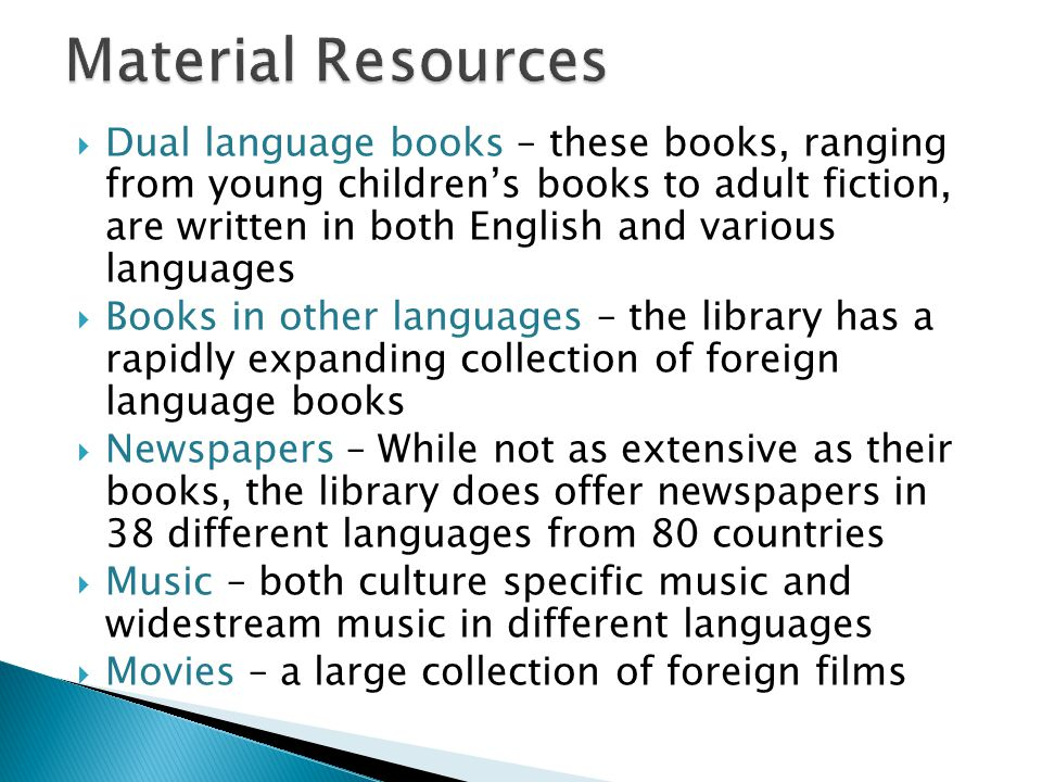  Dual language books – these books, ranging from young children's books to adult fiction, are written in both English and various languages  Books in other languages – the library has a rapidly expanding collection of foreign language books  Newspapers – While not as extensive as their books, the library does offer newspapers in 38 different languages from 80 countries  Music – both culture specific music and widestream music in different languages  Movies – a large collection of foreign films