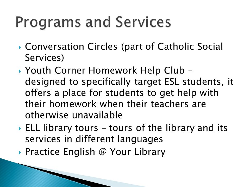  Conversation Circles (part of Catholic Social Services)  Youth Corner Homework Help Club – designed to specifically target ESL students, it offers
