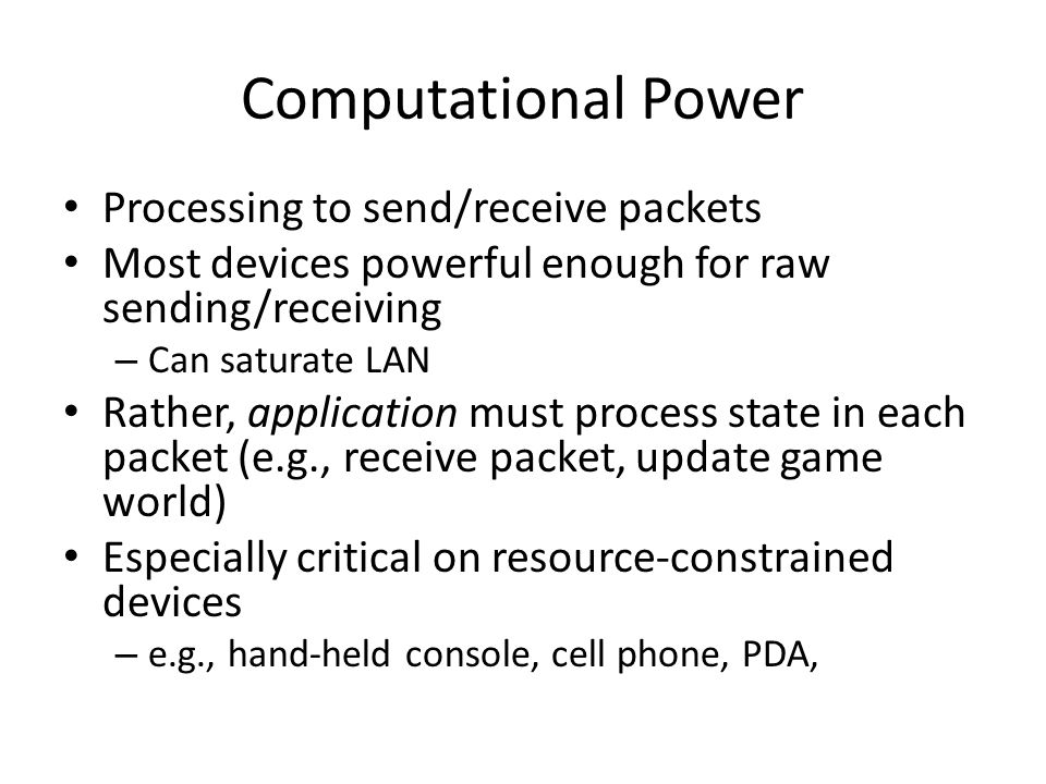 Computational Power Processing to send/receive packets Most devices powerful enough for raw sending/receiving – Can saturate LAN Rather, application must process state in each packet (e.g., receive packet, update game world) Especially critical on resource-constrained devices – e.g., hand-held console, cell phone, PDA,