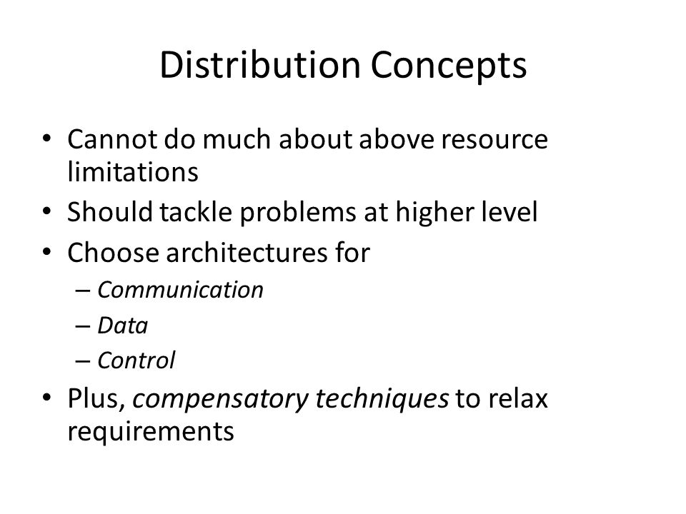 Distribution Concepts Cannot do much about above resource limitations Should tackle problems at higher level Choose architectures for – Communication – Data – Control Plus, compensatory techniques to relax requirements