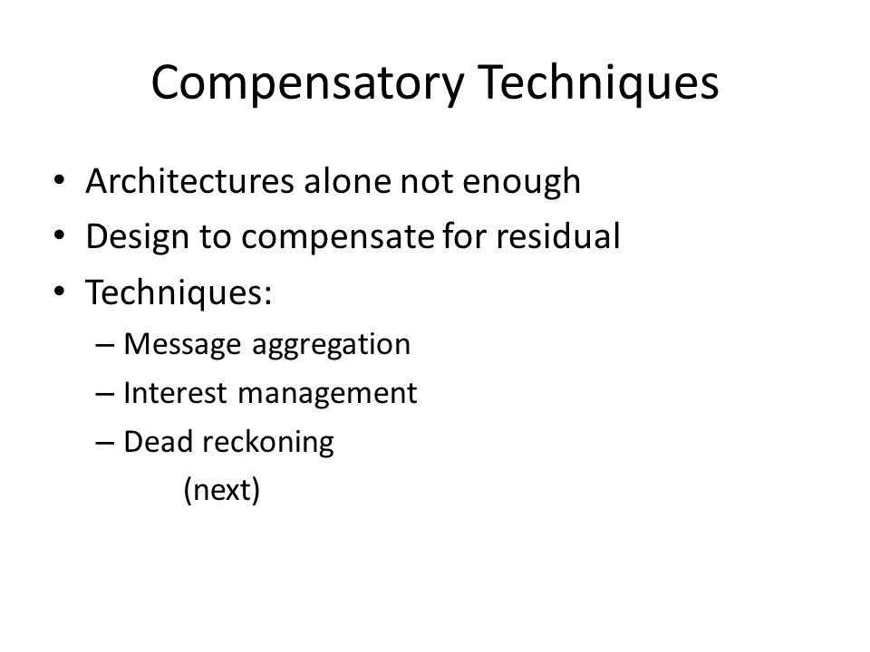 Compensatory Techniques Architectures alone not enough Design to compensate for residual Techniques: – Message aggregation – Interest management – Dead reckoning (next)