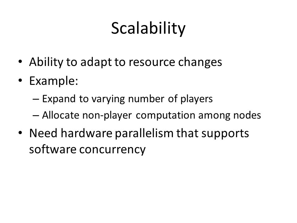 Scalability Ability to adapt to resource changes Example: – Expand to varying number of players – Allocate non-player computation among nodes Need hardware parallelism that supports software concurrency