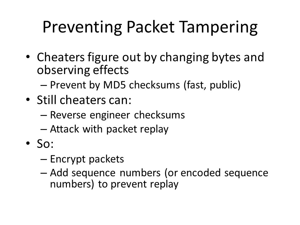 Preventing Packet Tampering Cheaters figure out by changing bytes and observing effects – Prevent by MD5 checksums (fast, public) Still cheaters can: – Reverse engineer checksums – Attack with packet replay So: – Encrypt packets – Add sequence numbers (or encoded sequence numbers) to prevent replay
