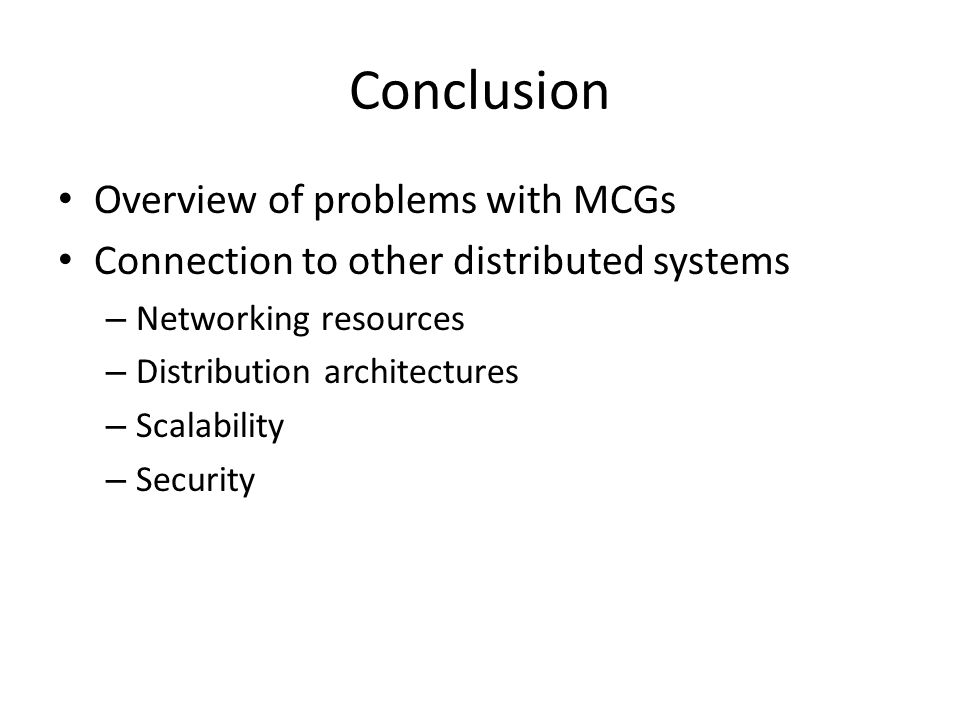 Conclusion Overview of problems with MCGs Connection to other distributed systems – Networking resources – Distribution architectures – Scalability – Security
