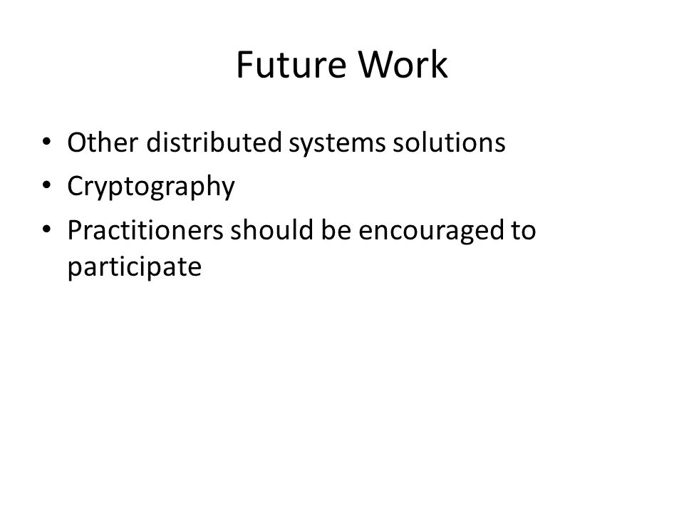 Future Work Other distributed systems solutions Cryptography Practitioners should be encouraged to participate
