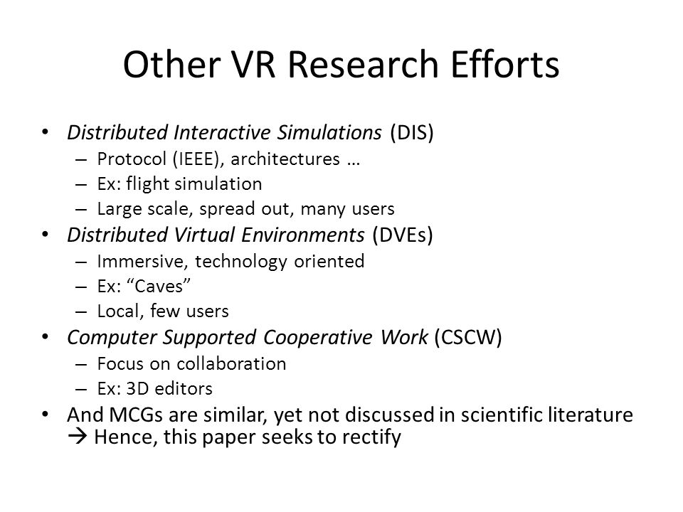 Other VR Research Efforts Distributed Interactive Simulations (DIS) – Protocol (IEEE), architectures … – Ex: flight simulation – Large scale, spread out, many users Distributed Virtual Environments (DVEs) – Immersive, technology oriented – Ex: Caves – Local, few users Computer Supported Cooperative Work (CSCW) – Focus on collaboration – Ex: 3D editors And MCGs are similar, yet not discussed in scientific literature  Hence, this paper seeks to rectify