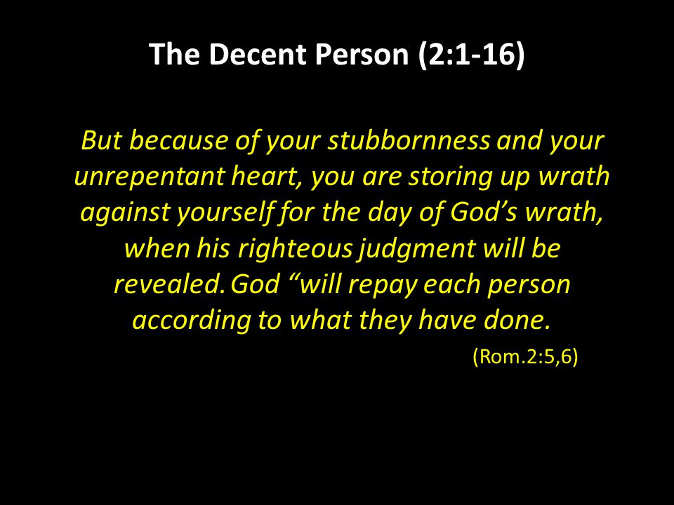 The Decent Person (2:1-16) But because of your stubbornness and your unrepentant heart, you are storing up wrath against yourself for the day of God's wrath, when his righteous judgment will be revealed.