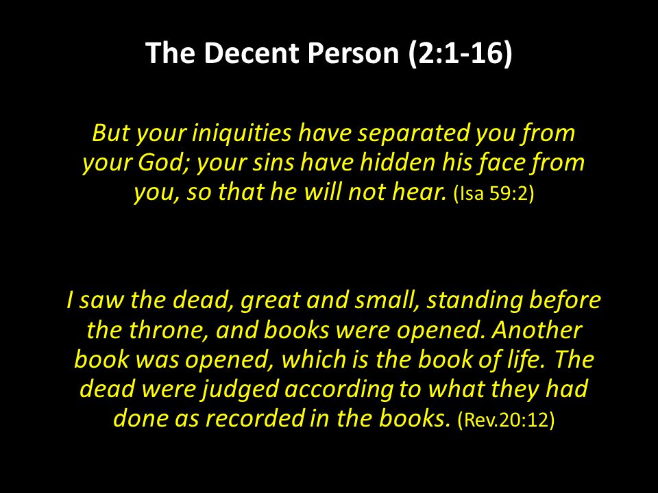The Decent Person (2:1-16) But your iniquities have separated you from your God; your sins have hidden his face from you, so that he will not hear.