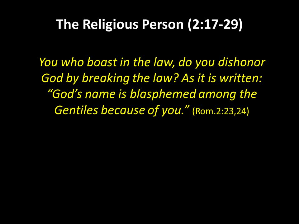 The Religious Person (2:17-29) You who boast in the law, do you dishonor God by breaking the law.