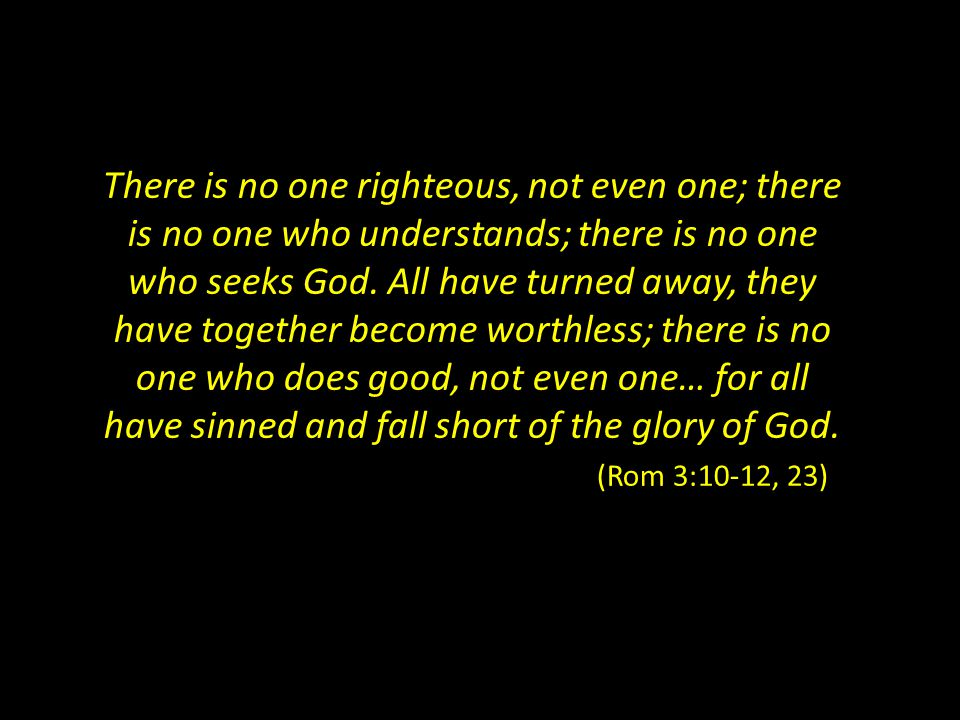 There is no one righteous, not even one; there is no one who understands; there is no one who seeks God.