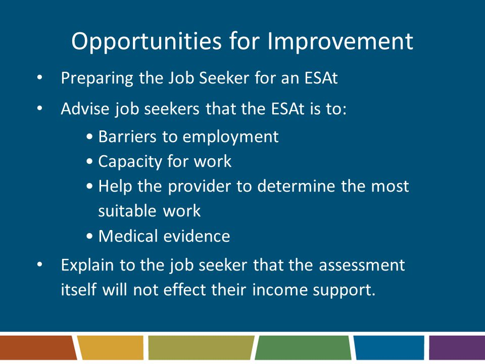 Opportunities for Improvement Preparing the Job Seeker for an ESAt Advise job seekers that the ESAt is to: Barriers to employment Capacity for work Help the provider to determine the most suitable work Medical evidence Explain to the job seeker that the assessment itself will not effect their income support.