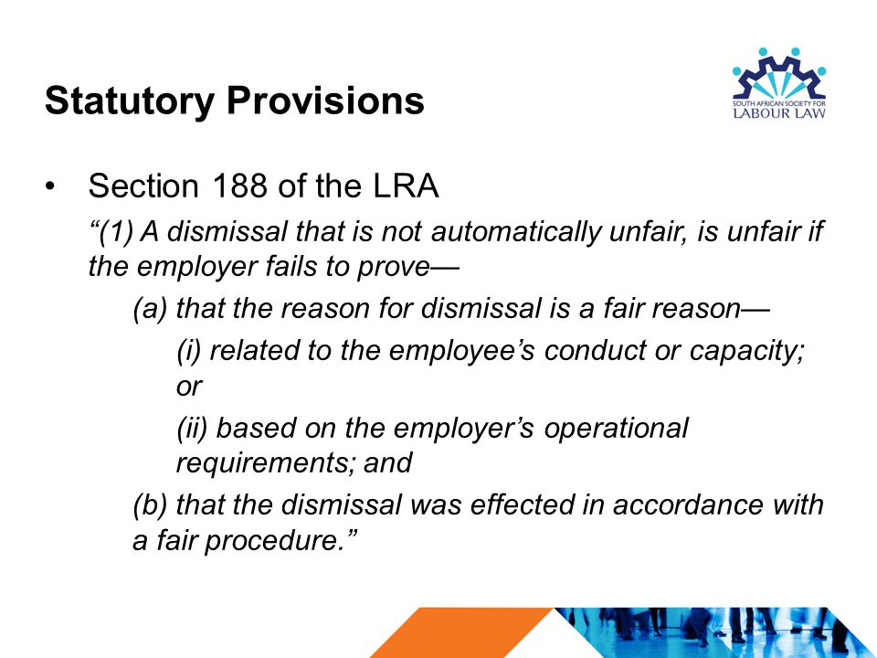 """Statutory Provisions Section 188 of the LRA """"(1) A dismissal that is not automatically unfair, is unfair if the employer fails to prove— (a) that the"""