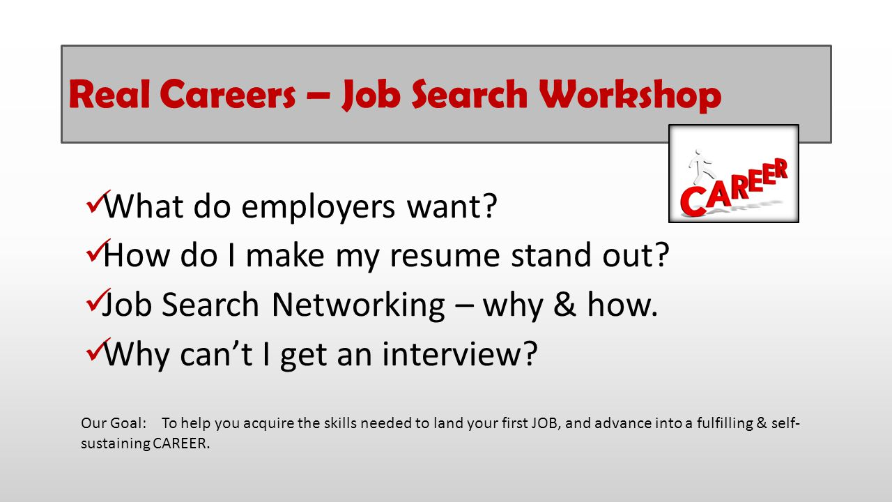 Real Careers – Job Search Workshop What do employers want? How do I make my resume stand out? Job Search Networking – why & how. Why can't I get an in