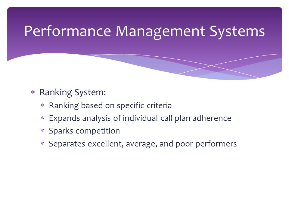  Ranking System:  Ranking based on specific criteria  Expands analysis of individual call plan adherence  Sparks competition  Separates excellent, average, and poor performers Performance Management Systems