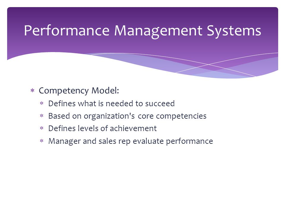  Competency Model:  Defines what is needed to succeed  Based on organization s core competencies  Defines levels of achievement  Manager and sales rep evaluate performance Performance Management Systems