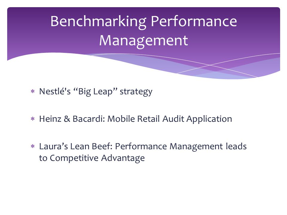  Nestlé s Big Leap strategy  Heinz & Bacardi: Mobile Retail Audit Application  Laura's Lean Beef: Performance Management leads to Competitive Advantage Benchmarking Performance Management