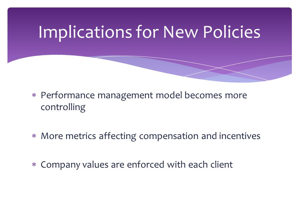  Performance management model becomes more controlling  More metrics affecting compensation and incentives  Company values are enforced with each client Implications for New Policies
