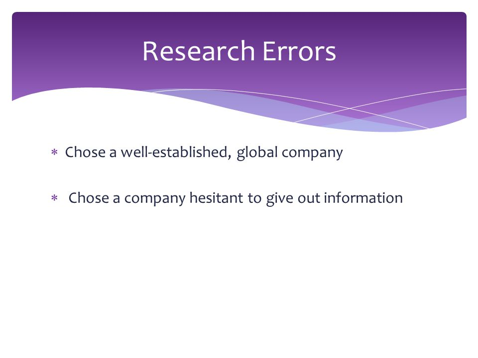  Chose a well-established, global company  Chose a company hesitant to give out information Research Errors