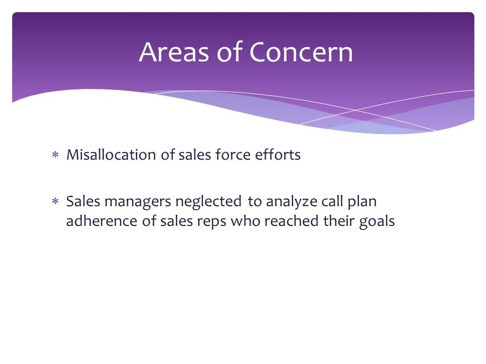  Misallocation of sales force efforts  Sales managers neglected to analyze call plan adherence of sales reps who reached their goals Areas of Concern