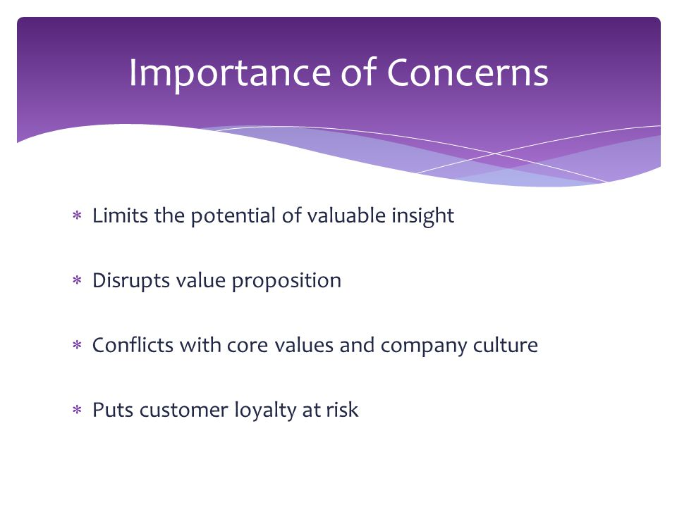  Limits the potential of valuable insight  Disrupts value proposition  Conflicts with core values and company culture  Puts customer loyalty at risk Importance of Concerns