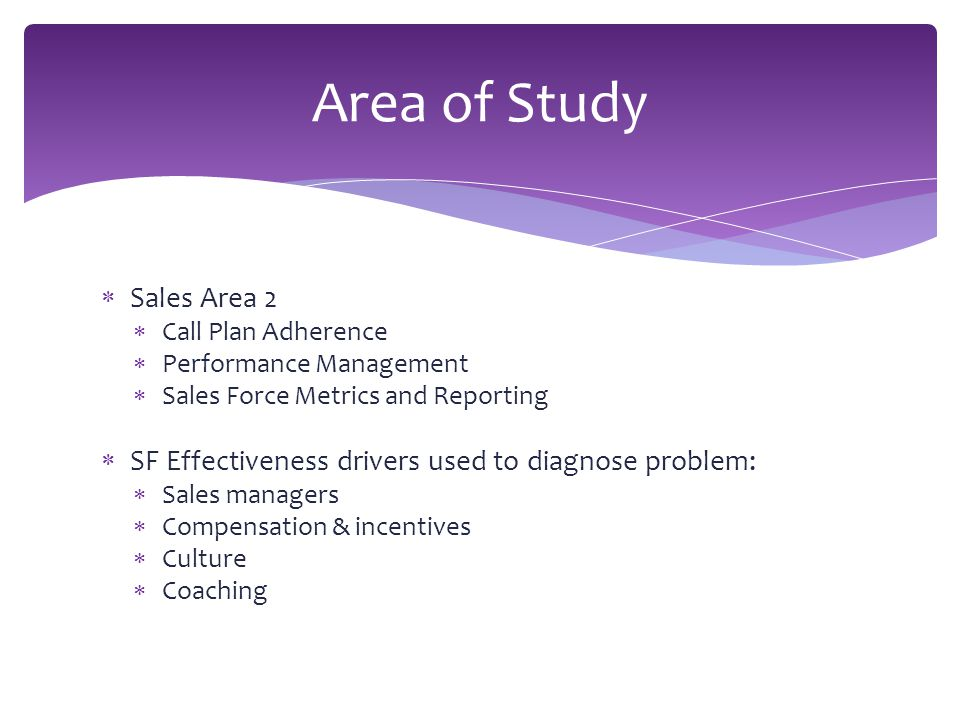 Sales Area 2  Call Plan Adherence  Performance Management  Sales Force Metrics and Reporting  SF Effectiveness drivers used to diagnose problem:  Sales managers  Compensation & incentives  Culture  Coaching Area of Study