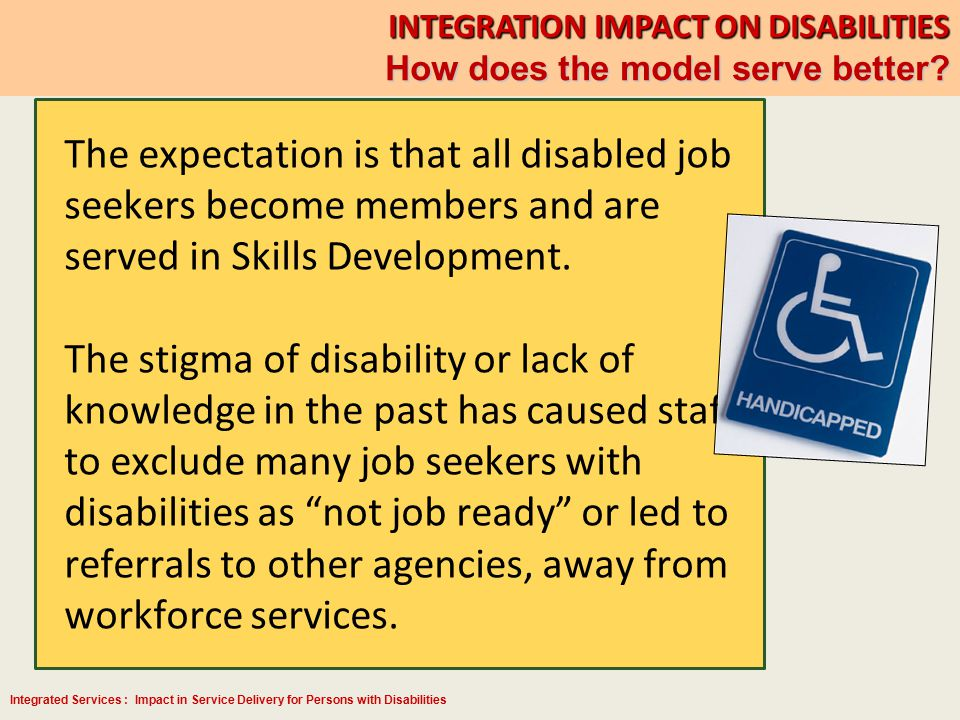 Integrated Services : Impact in Service Delivery for Persons with Disabilities INTEGRATION IMPACT ON DISABILITIES How does the model serve better? The