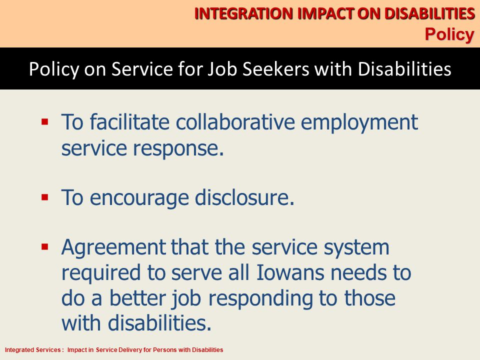 Integrated Services : Impact in Service Delivery for Persons with Disabilities Policy on Service for Job Seekers with Disabilities INTEGRATION IMPACT