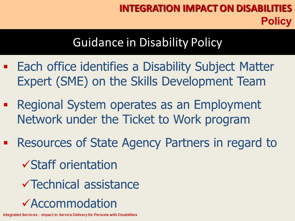 Integrated Services : Impact in Service Delivery for Persons with Disabilities Guidance in Disability Policy INTEGRATION IMPACT ON DISABILITIES Policy