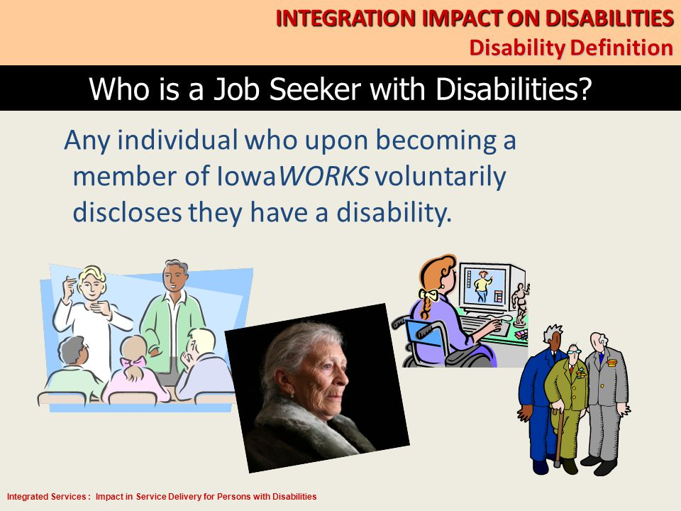 Integrated Services : Impact in Service Delivery for Persons with Disabilities Membership Skills Development Recruitment & Placement Business Services Welcome to Center Greeting Initial Basic Assessment Cohort/Service Plan Recommendation Data Collection, Co-enrollment Skills Analysis/Assessment Service Planning, Career Counseling Skills Development Facilitated Job Search Job Search Structure and Support Job Bank, Job Matching Job Development Referrals, Hiring Process Support Integration Model INTEGRATION IMPACT ON DISABILITIES How does the model serve better?