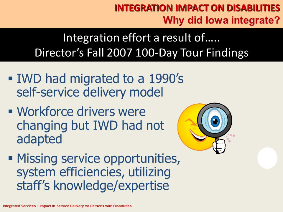 Integrated Services : Impact in Service Delivery for Persons with Disabilities Integration effort a result of….. Director's Fall 2007 100-Day Tour Fin