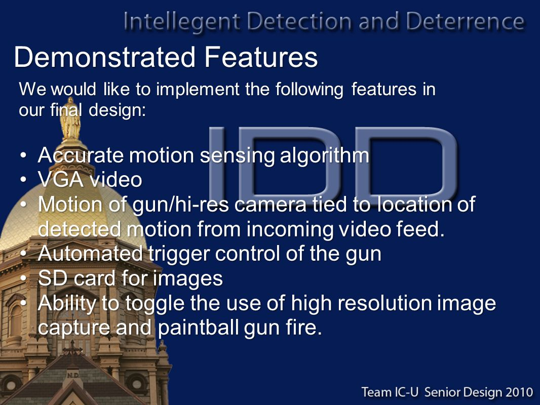 Demonstrated Features Accurate motion sensing algorithmAccurate motion sensing algorithm VGA videoVGA video Motion of gun/hi-res camera tied to location of detected motion from incoming video feed.Motion of gun/hi-res camera tied to location of detected motion from incoming video feed.