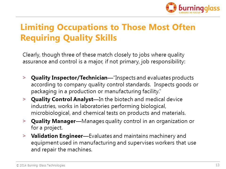 13 Clearly, though three of these match closely to jobs where quality assurance and control is a major, if not primary, job responsibility: >Quality Inspector/Technician— Inspects and evaluates products according to company quality control standards.